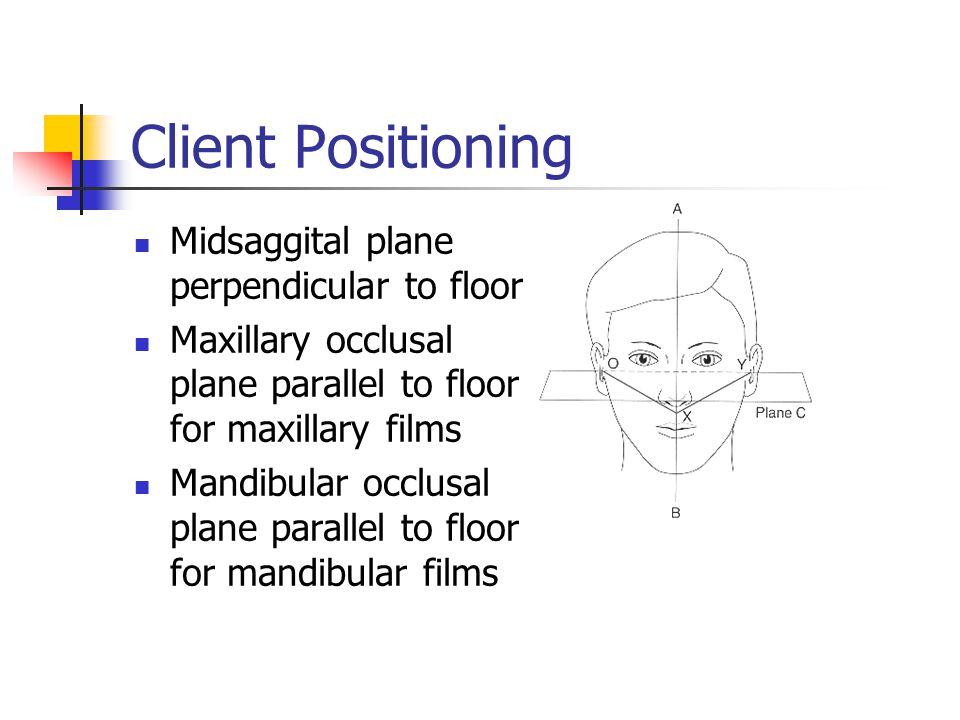 Client Positioning Midsaggital plane perpendicular to floor Maxillary occlusal plane parallel to floor for maxillary films Mandibular occlusal plane p