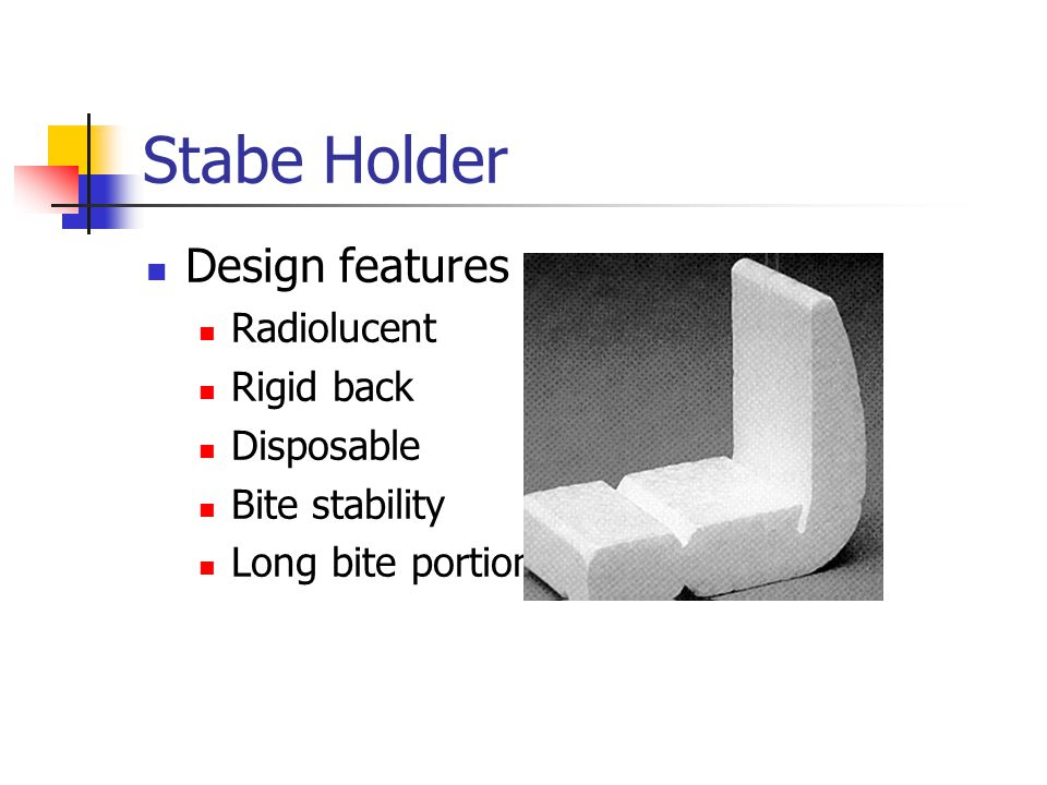 Stabe Holder Design features Radiolucent Rigid back Disposable Bite stability Long bite portion