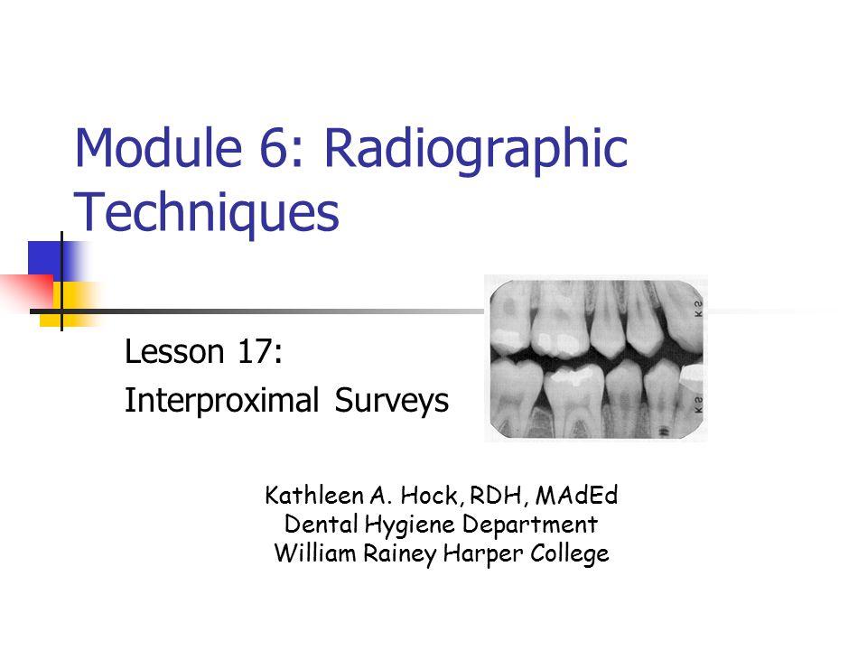 Module 6: Radiographic Techniques Lesson 17: Interproximal Surveys Kathleen A. Hock, RDH, MAdEd Dental Hygiene Department William Rainey Harper Colleg