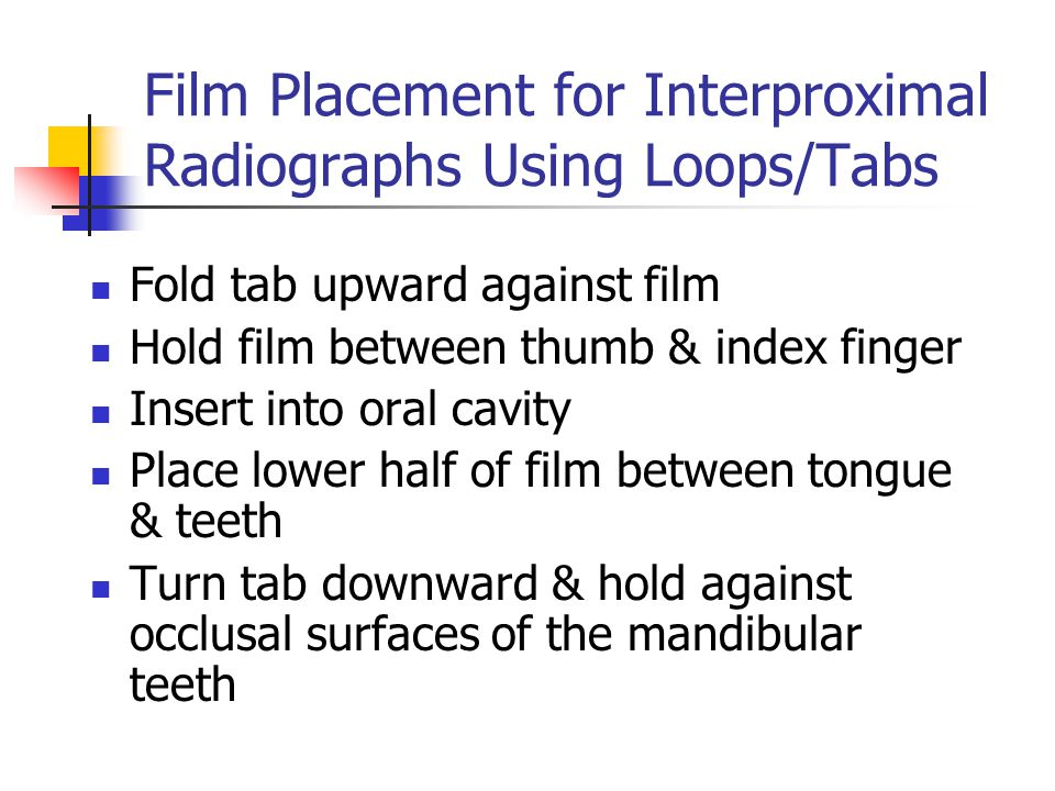 Film Placement for Interproximal Radiographs Using Loops/Tabs Fold tab upward against film Hold film between thumb & index finger Insert into oral cav