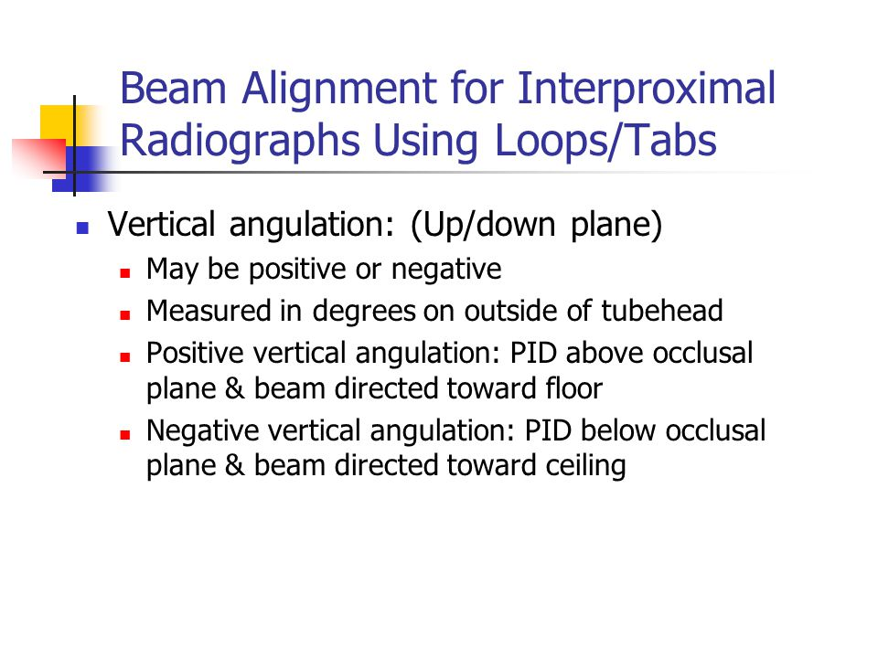 Beam Alignment for Interproximal Radiographs Using Loops/Tabs Vertical angulation: (Up/down plane) May be positive or negative Measured in degrees on