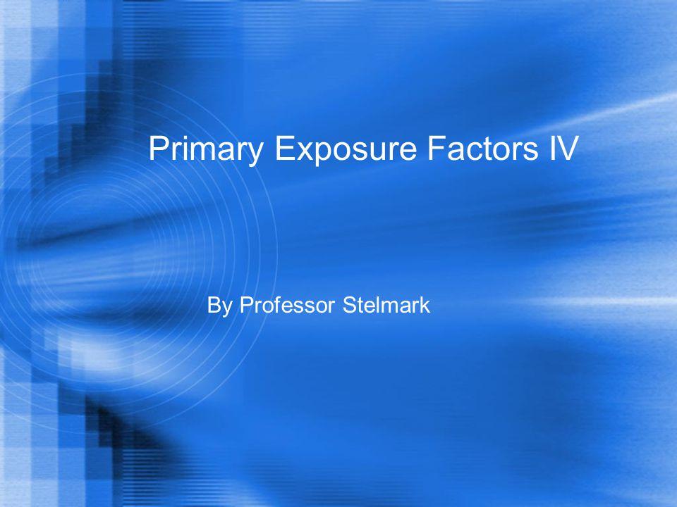 Primary Exposure Factors IV By Professor Stelmark