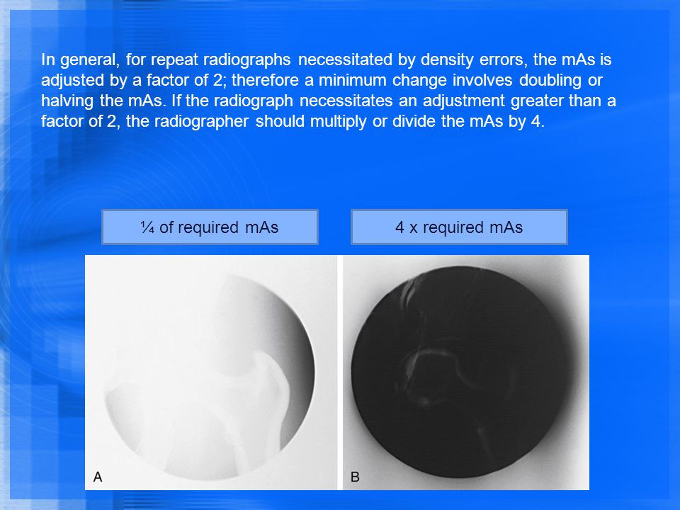 In general, for repeat radiographs necessitated by density errors, the mAs is adjusted by a factor of 2; therefore a minimum change involves doubling