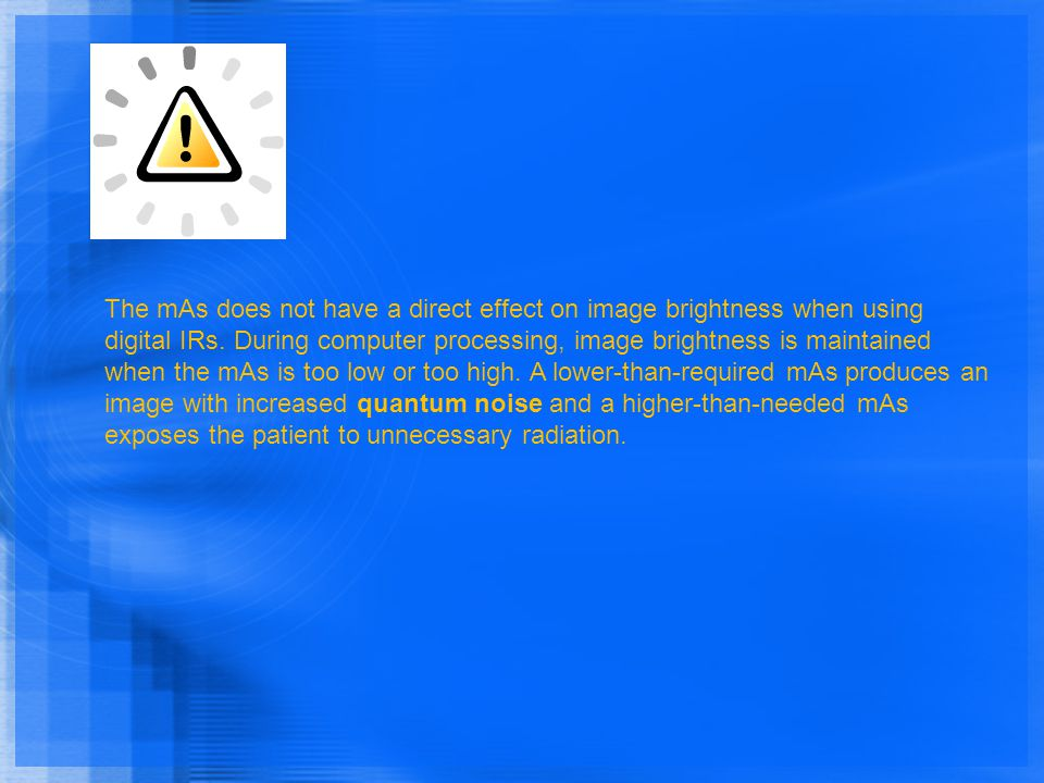 The mAs does not have a direct effect on image brightness when using digital IRs. During computer processing, image brightness is maintained when the