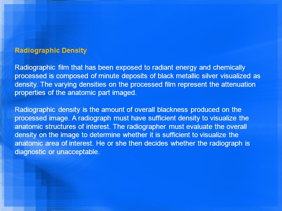 Radiographic Density Radiographic film that has been exposed to radiant energy and chemically processed is composed of minute deposits of black metall