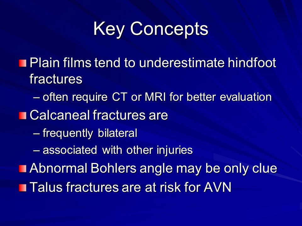 Key Concepts Plain films tend to underestimate hindfoot fractures –often require CT or MRI for better evaluation Calcaneal fractures are –frequently bilateral –associated with other injuries Abnormal Bohlers angle may be only clue Talus fractures are at risk for AVN