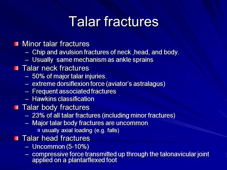 Talar fractures Minor talar fractures –Chip and avulsion fractures of neck,head, and body. –Usually same mechanism as ankle sprains Talar neck fractur