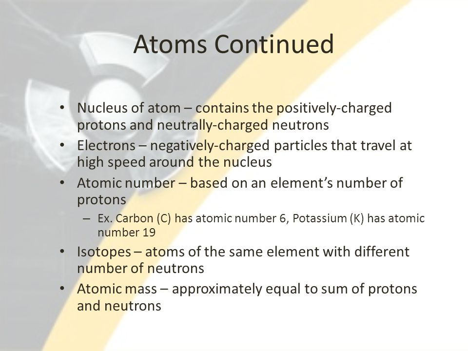 Atoms Continued Nucleus of atom – contains the positively-charged protons and neutrally-charged neutrons Electrons – negatively-charged particles that