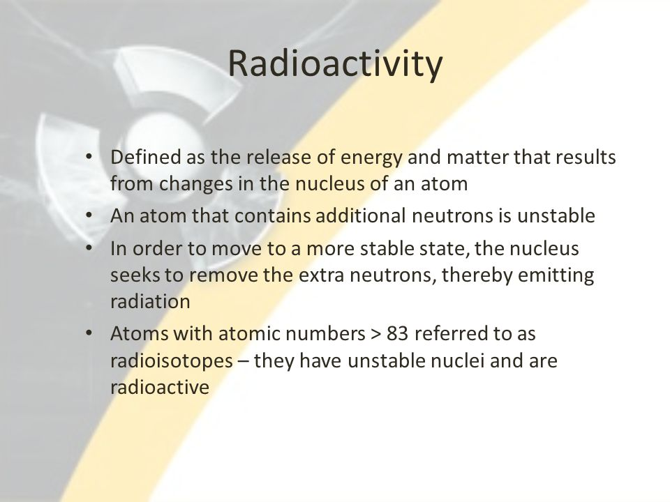 Radioactivity Defined as the release of energy and matter that results from changes in the nucleus of an atom An atom that contains additional neutron