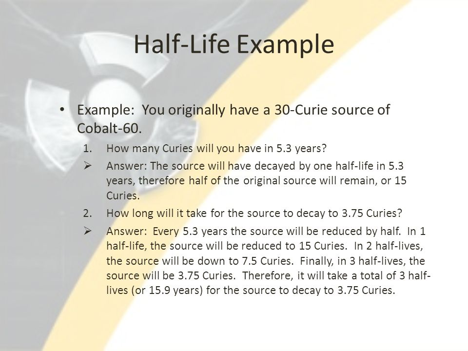 Half-Life Example Example: You originally have a 30-Curie source of Cobalt-60. 1.How many Curies will you have in 5.3 years?  Answer: The source will