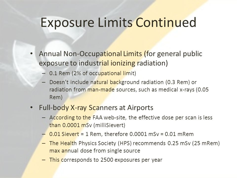 Exposure Limits Continued Annual Non-Occupational Limits (for general public exposure to industrial ionizing radiation) – 0.1 Rem (2% of occupational
