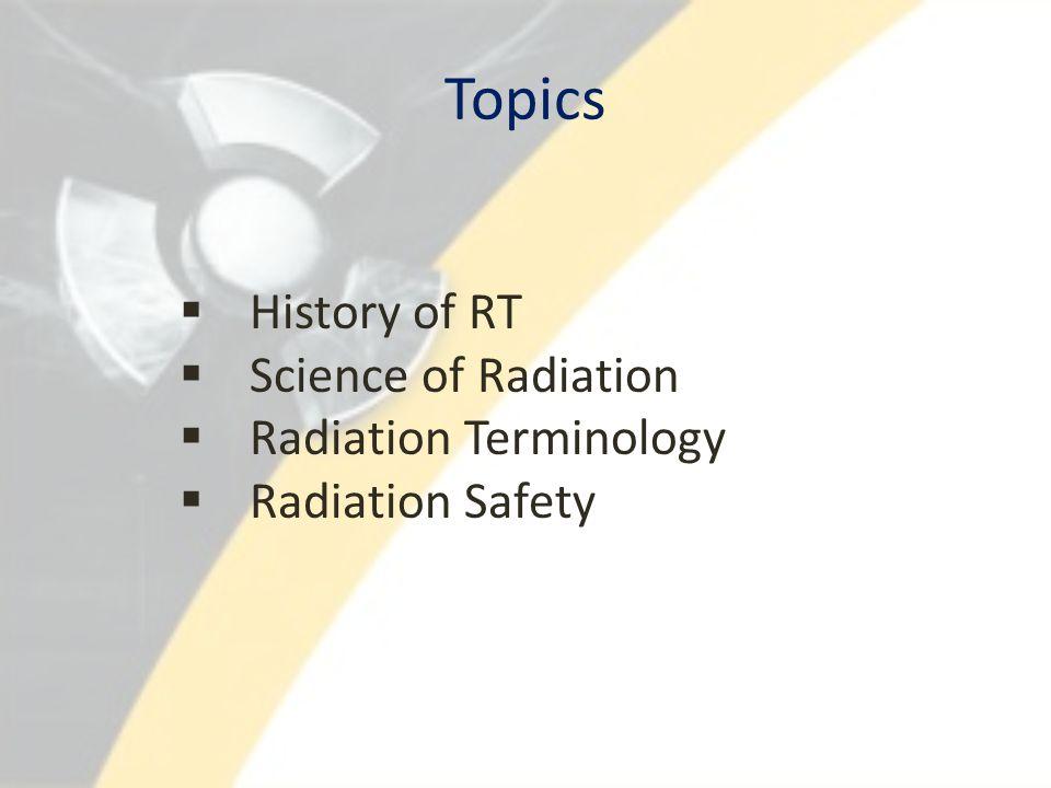 Topics  History of RT  Science of Radiation  Radiation Terminology  Radiation Safety