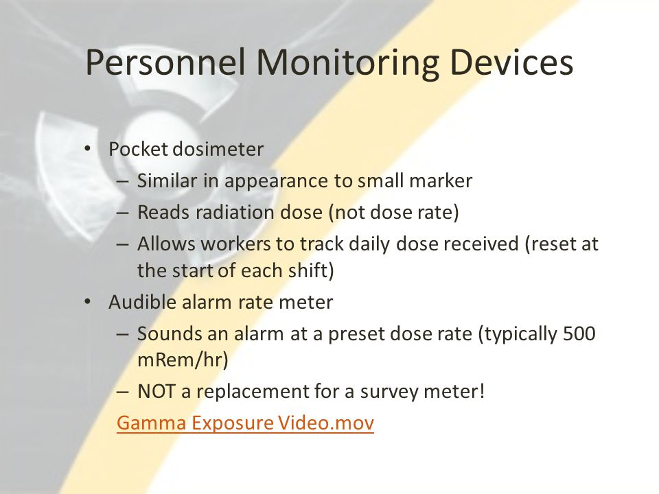 Personnel Monitoring Devices Pocket dosimeter – Similar in appearance to small marker – Reads radiation dose (not dose rate) – Allows workers to track