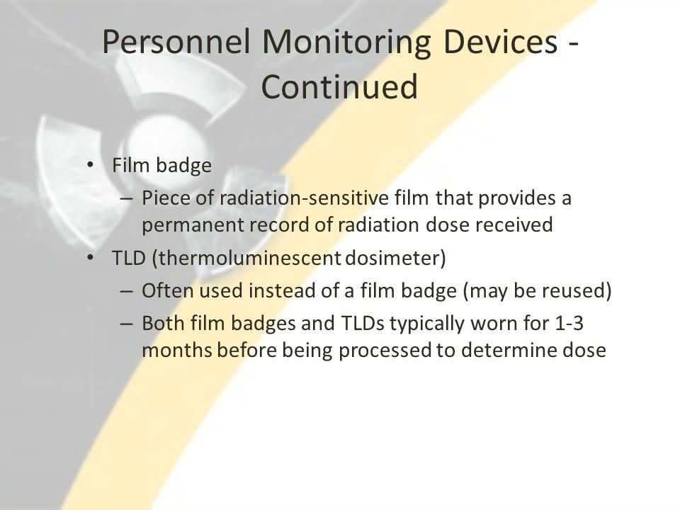 Personnel Monitoring Devices - Continued Film badge – Piece of radiation-sensitive film that provides a permanent record of radiation dose received TL