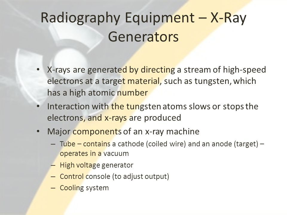 Radiography Equipment – X-Ray Generators X-rays are generated by directing a stream of high-speed electrons at a target material, such as tungsten, wh