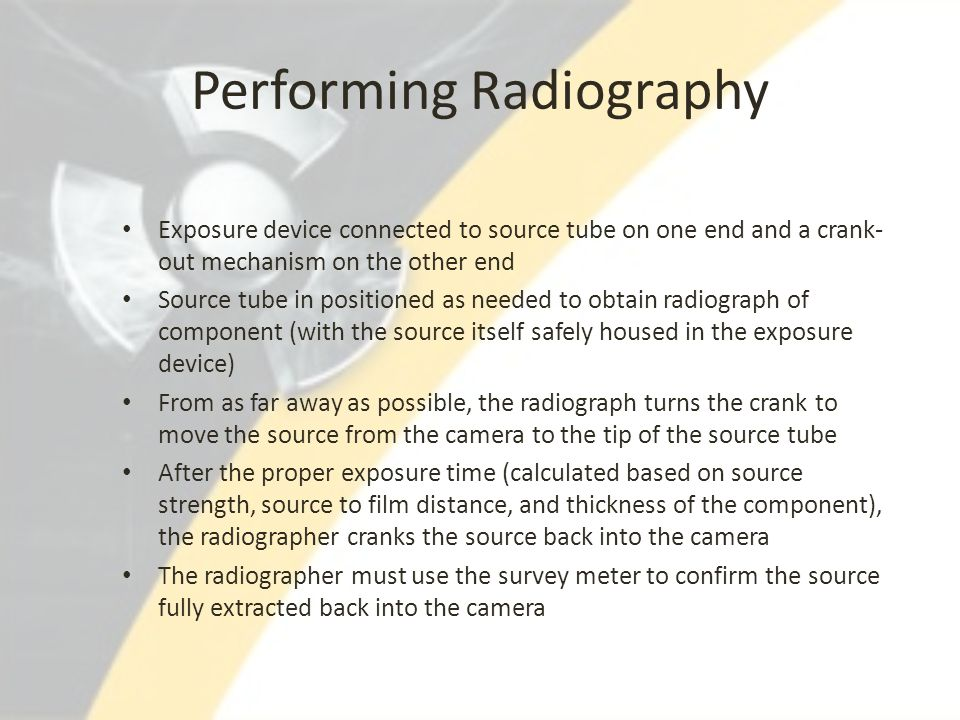 Performing Radiography Exposure device connected to source tube on one end and a crank- out mechanism on the other end Source tube in positioned as ne