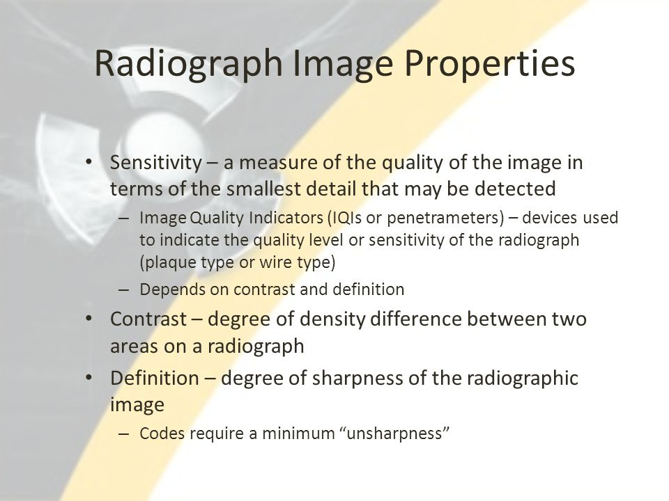 Radiograph Image Properties Sensitivity – a measure of the quality of the image in terms of the smallest detail that may be detected – Image Quality I
