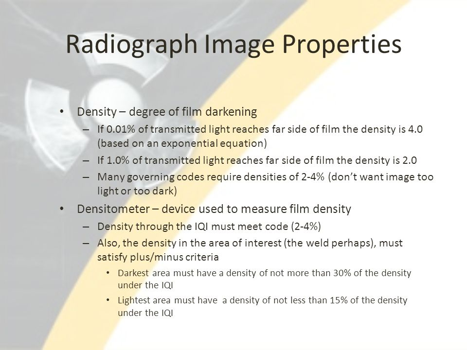 Radiograph Image Properties Density – degree of film darkening – If 0.01% of transmitted light reaches far side of film the density is 4.0 (based on a