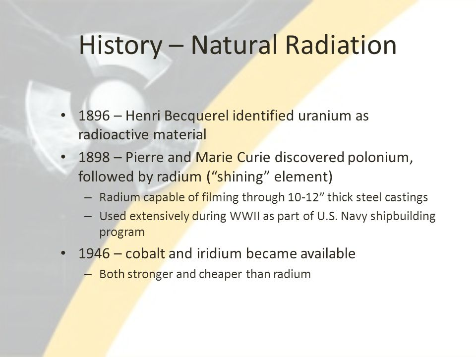 History – Natural Radiation 1896 – Henri Becquerel identified uranium as radioactive material 1898 – Pierre and Marie Curie discovered polonium, follo