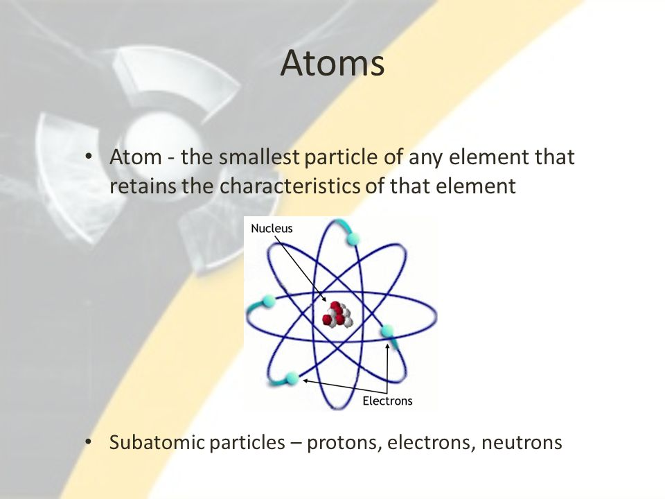 Atoms Atom - the smallest particle of any element that retains the characteristics of that element Subatomic particles – protons, electrons, neutrons