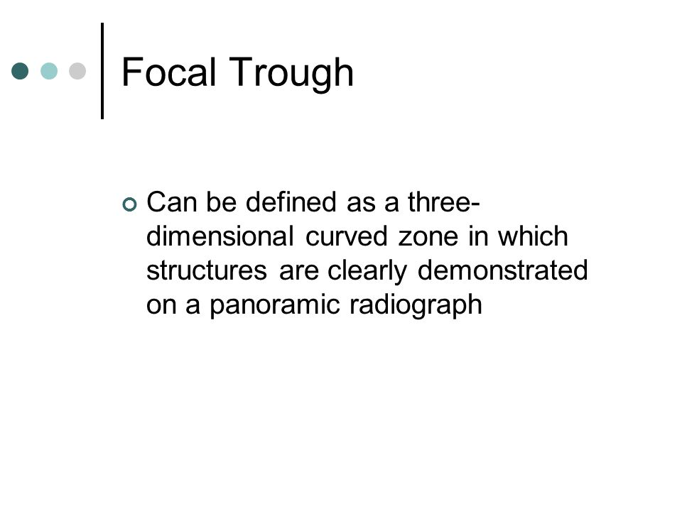 Focal Trough Can be defined as a three- dimensional curved zone in which structures are clearly demonstrated on a panoramic radiograph