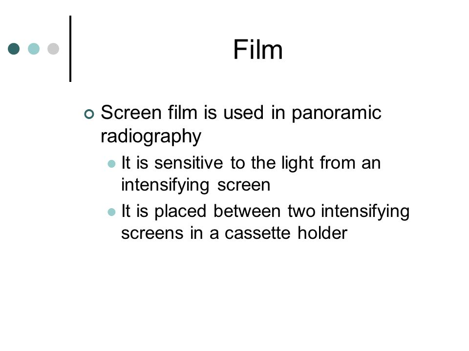 Film Screen film is used in panoramic radiography It is sensitive to the light from an intensifying screen It is placed between two intensifying scree