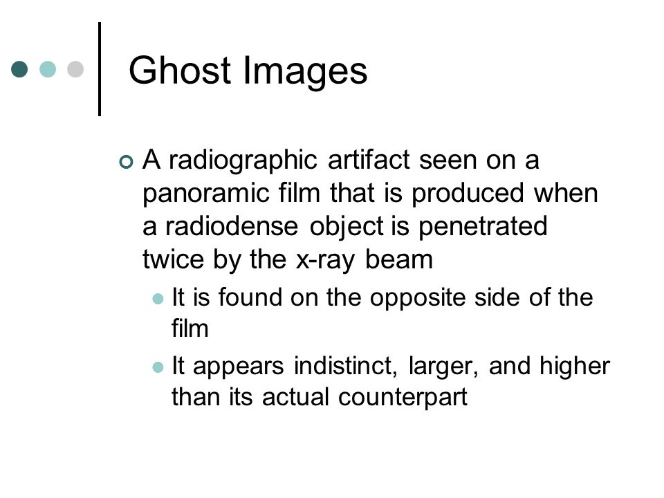 Ghost Images A radiographic artifact seen on a panoramic film that is produced when a radiodense object is penetrated twice by the x-ray beam It is fo
