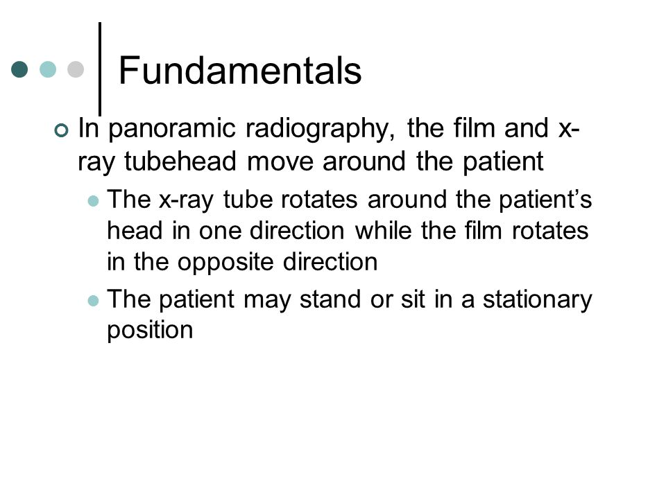 Fundamentals In panoramic radiography, the film and x- ray tubehead move around the patient The x-ray tube rotates around the patient's head in one di