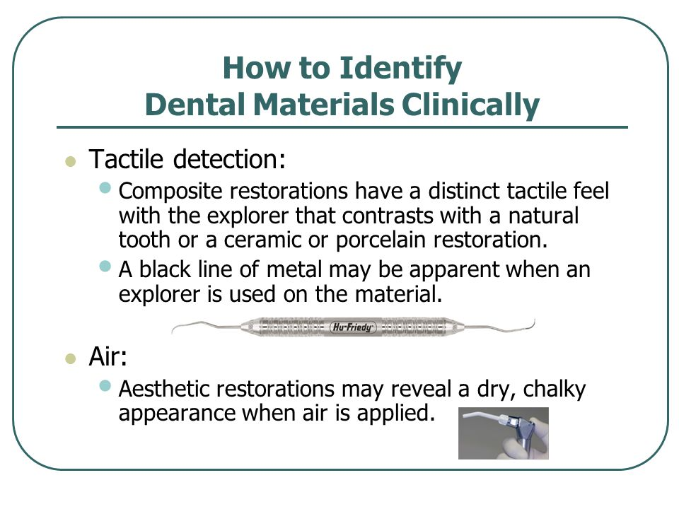 How to Identify Dental Materials Clinically Tactile detection: Composite restorations have a distinct tactile feel with the explorer that contrasts with a natural tooth or a ceramic or porcelain restoration.