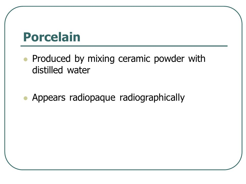 Porcelain Produced by mixing ceramic powder with distilled water Appears radiopaque radiographically