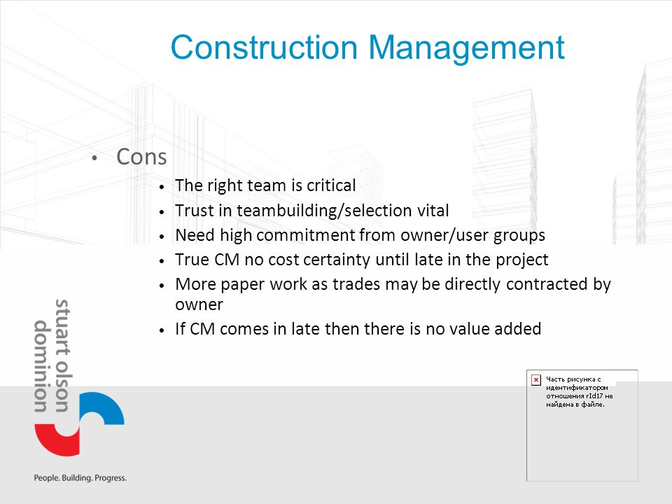 Construction Management Cons The right team is critical Trust in teambuilding/selection vital Need high commitment from owner/user groups True CM no cost certainty until late in the project More paper work as trades may be directly contracted by owner If CM comes in late then there is no value added