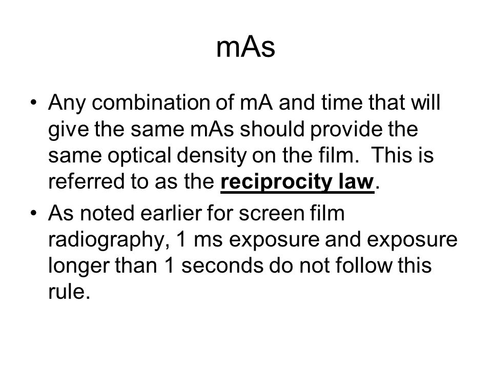 mAs Any combination of mA and time that will give the same mAs should provide the same optical density on the film. This is referred to as the recipro