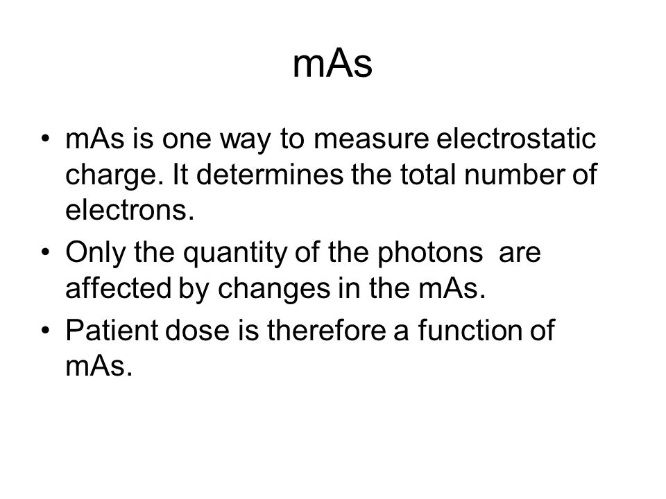 mAs mAs is one way to measure electrostatic charge. It determines the total number of electrons. Only the quantity of the photons are affected by chan