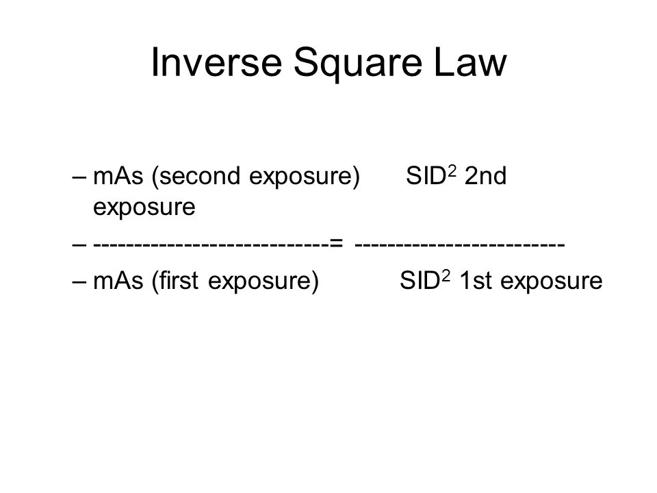 Inverse Square Law –mAs (second exposure) SID 2 2nd exposure –----------------------------= ------------------------- –mAs (first exposure) SID 2 1st
