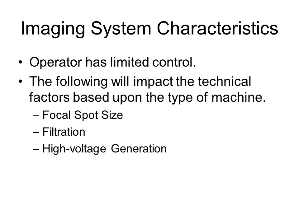Imaging System Characteristics Operator has limited control. The following will impact the technical factors based upon the type of machine. –Focal Sp