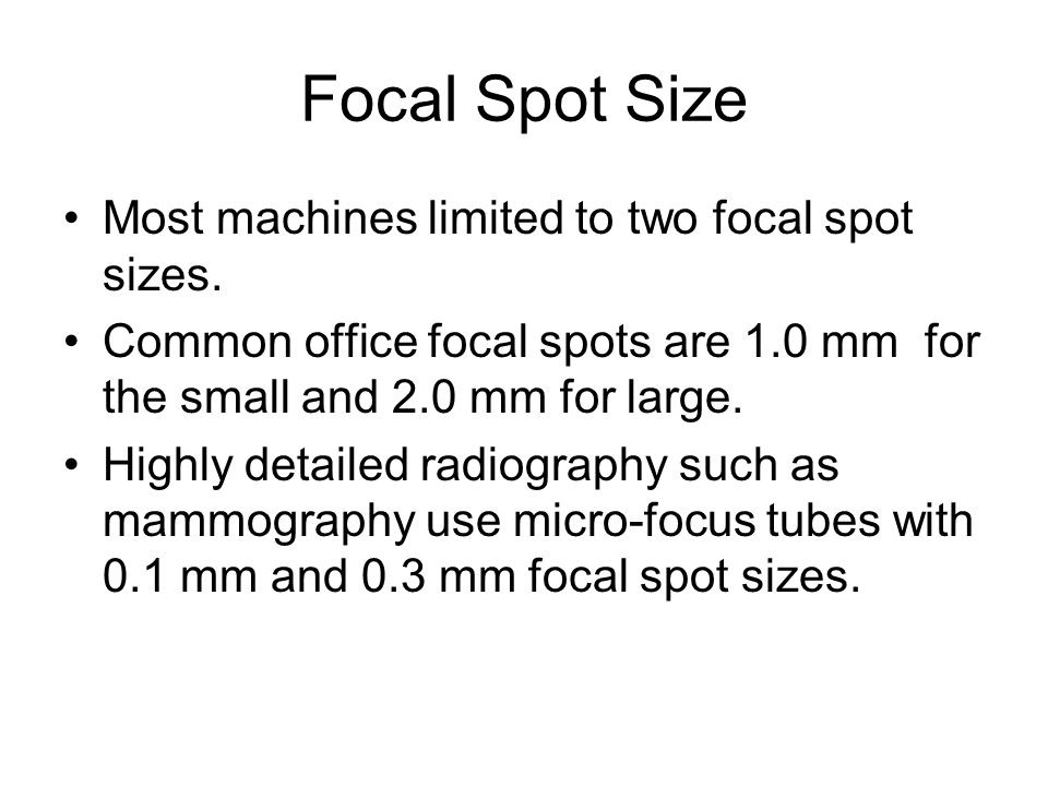 Focal Spot Size Most machines limited to two focal spot sizes. Common office focal spots are 1.0 mm for the small and 2.0 mm for large. Highly detaile