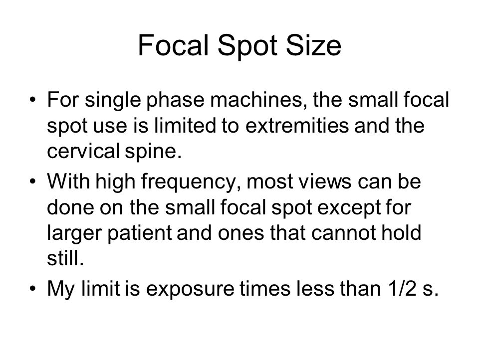 Focal Spot Size For single phase machines, the small focal spot use is limited to extremities and the cervical spine. With high frequency, most views