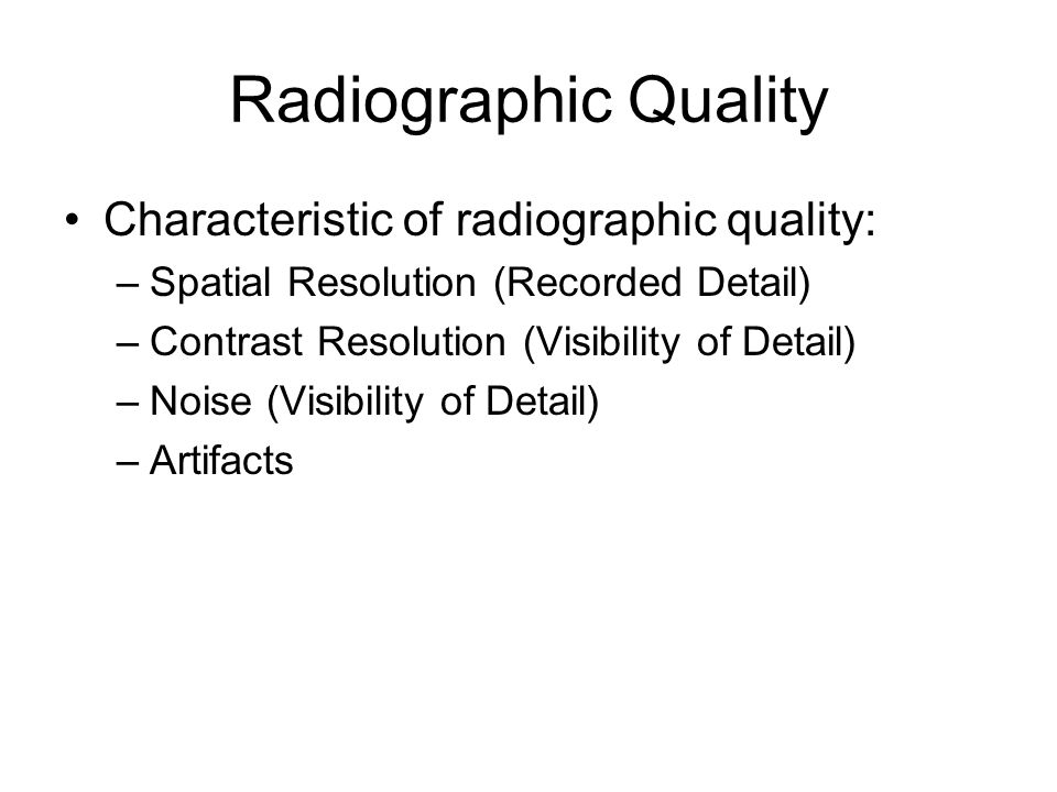 Radiographic Quality Characteristic of radiographic quality: –Spatial Resolution (Recorded Detail) –Contrast Resolution (Visibility of Detail) –Noise