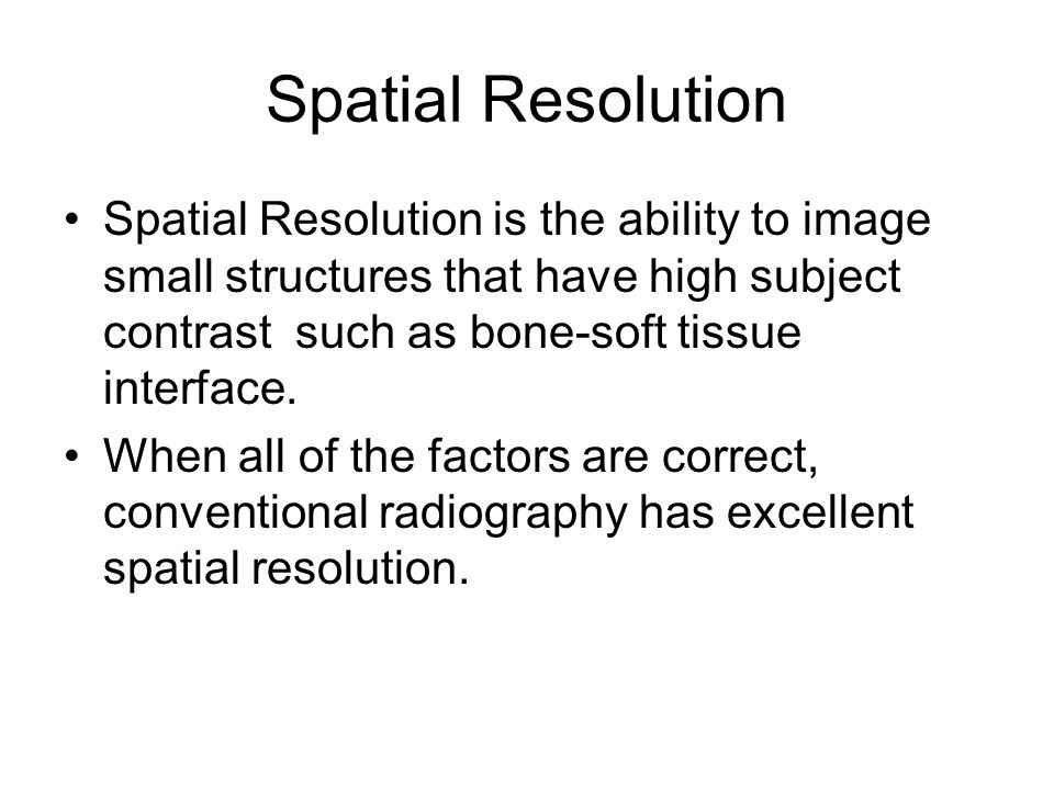 Spatial Resolution Spatial Resolution is the ability to image small structures that have high subject contrast such as bone-soft tissue interface. Whe
