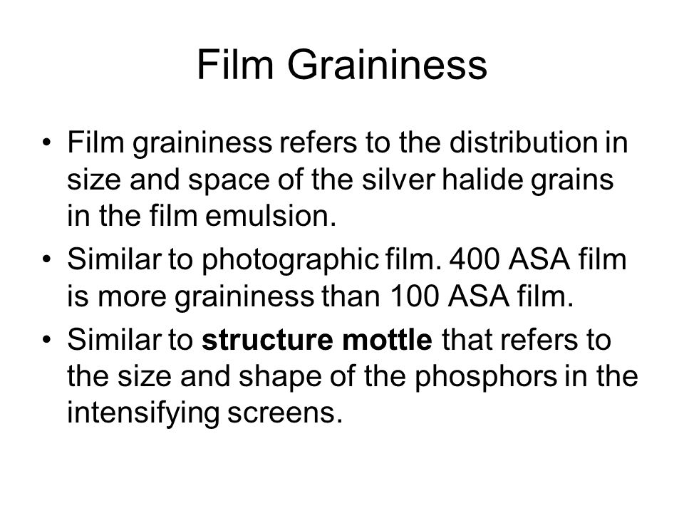 Film Graininess Film graininess refers to the distribution in size and space of the silver halide grains in the film emulsion. Similar to photographic