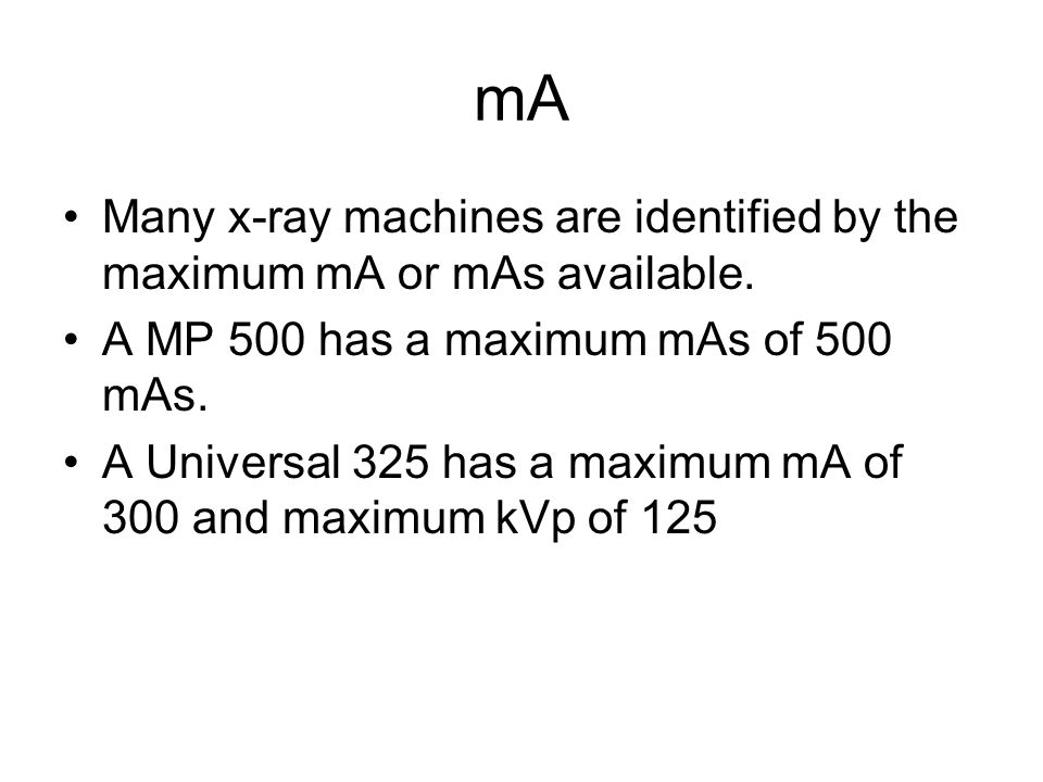 mA Many x-ray machines are identified by the maximum mA or mAs available. A MP 500 has a maximum mAs of 500 mAs. A Universal 325 has a maximum mA of 3