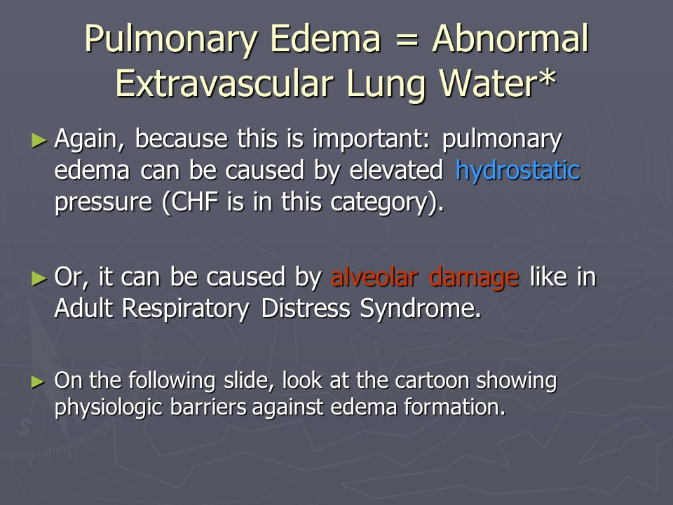 Pulmonary Edema = Abnormal Extravascular Lung Water* ► Again, because this is important: pulmonary edema can be caused by elevated hydrostatic pressure (CHF is in this category).