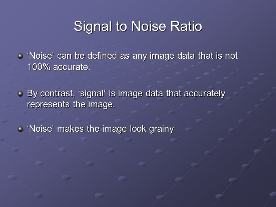 Signal to Noise Ratio 'Noise' can be defined as any image data that is not 100% accurate.