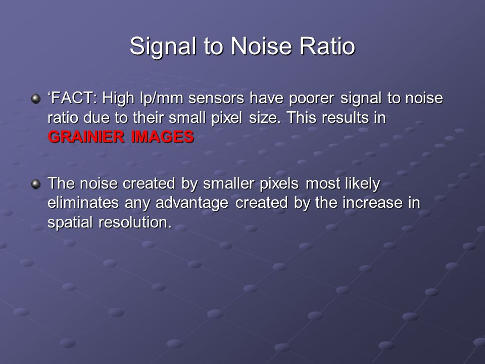 Signal to Noise Ratio 'FACT: High lp/mm sensors have poorer signal to noise ratio due to their small pixel size.