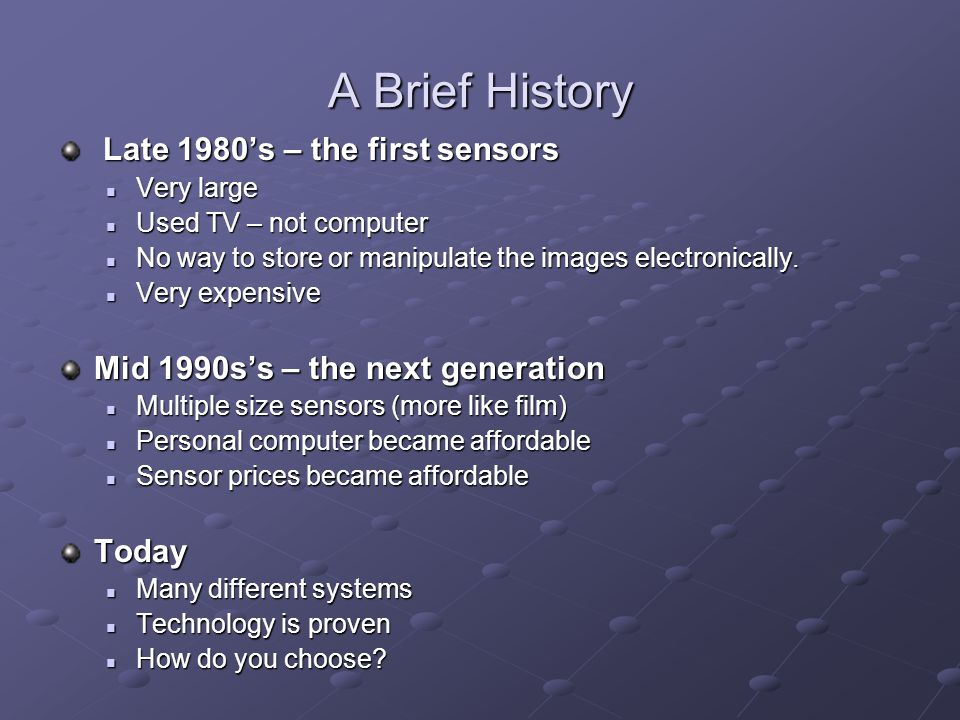 A Brief History Late 1980's – the first sensors Late 1980's – the first sensors Very large Very large Used TV – not computer Used TV – not computer No way to store or manipulate the images electronically.