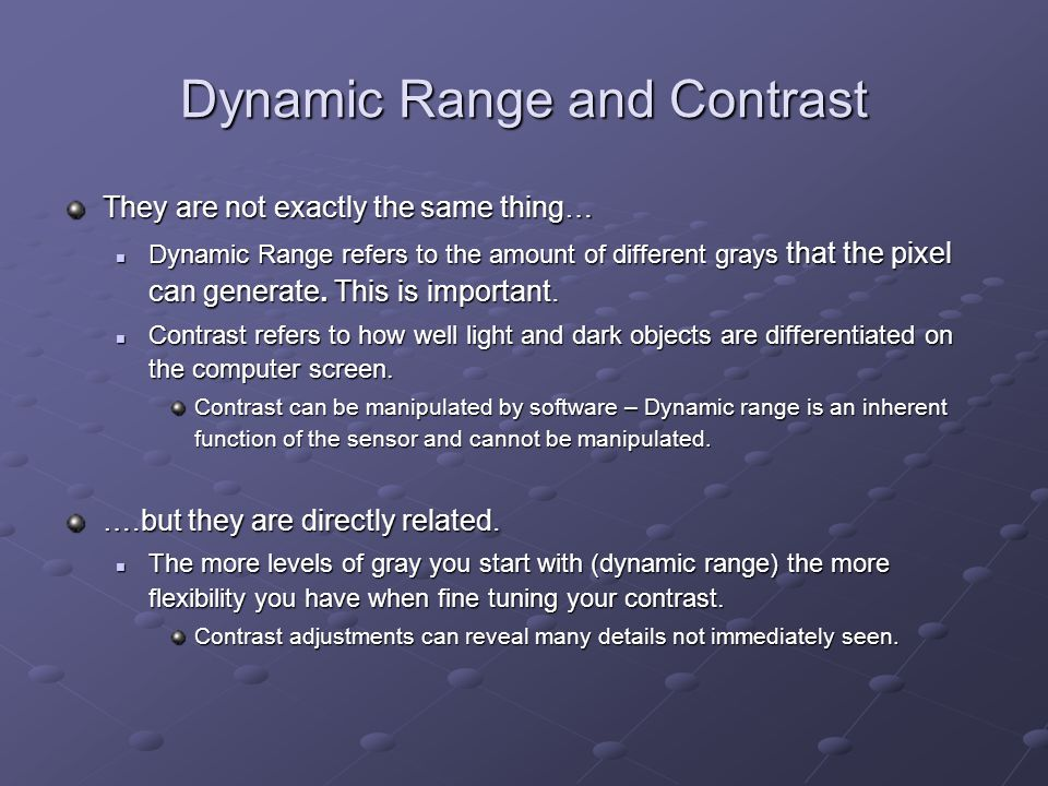 Dynamic Range and Contrast They are not exactly the same thing… Dynamic Range refers to the amount of different grays that the pixel can generate.