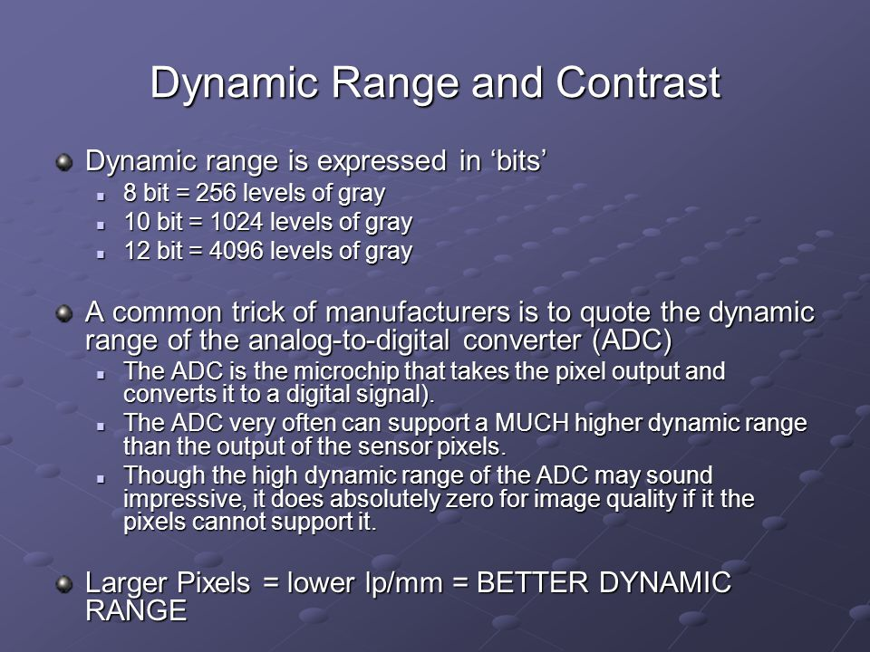 Dynamic Range and Contrast Dynamic range is expressed in 'bits' 8 bit = 256 levels of gray 8 bit = 256 levels of gray 10 bit = 1024 levels of gray 10 bit = 1024 levels of gray 12 bit = 4096 levels of gray 12 bit = 4096 levels of gray A common trick of manufacturers is to quote the dynamic range of the analog-to-digital converter (ADC) The ADC is the microchip that takes the pixel output and converts it to a digital signal).