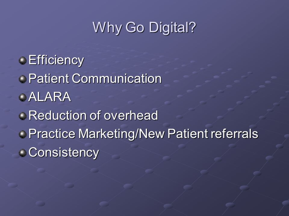 Why Go Digital? Efficiency Patient Communication ALARA Reduction of overhead Practice Marketing/New Patient referrals Consistency