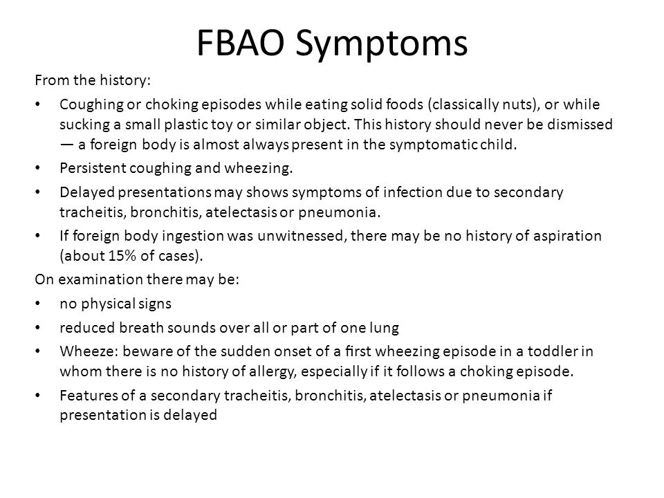 FBAO Symptoms From the history: Coughing or choking episodes while eating solid foods (classically nuts), or while sucking a small plastic toy or simi