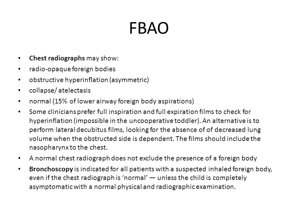 FBAO Chest radiographs may show: radio-opaque foreign bodies obstructive hyperinflation (asymmetric) collapse/ atelectasis normal (15% of lower airway
